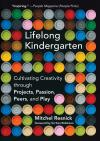 LIFELONG KINDERGARTEN. CULTIVATING CREATIVITY THROUGH PROJECTS, PASSION, PEERS, AND PLAY