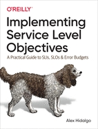 IMPLEMENTING SERVICE LEVEL OBJECTIVES: A PRACTICAL GUIDE TO SLIS, SLOS, AND ERROR BUDGETS