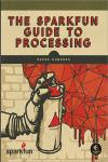 THE SPARKFUN GUIDE TO PROCESSING. CREATE INTERACTIVE ART WITH CODE