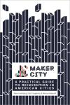 MAKER CITY. A PRACTICAL GUIDE FOR REINVENTING AMERICAN CITIES